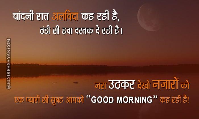Chandni raat alvida keh rahi hai, Ek thandi si hawa dastak de rahi hai, Uth kar dekho najaro ko ek pyari si subah aapko, Good morning.. kah rahi hai. चांदनी रात अलविदा कह रही है ठंडी सी हवा दस्तक दे रही है जरा उठाकर देखो नजरो को एक प्यारी सी सुबह आपको शुभ दिवस कह रही है!