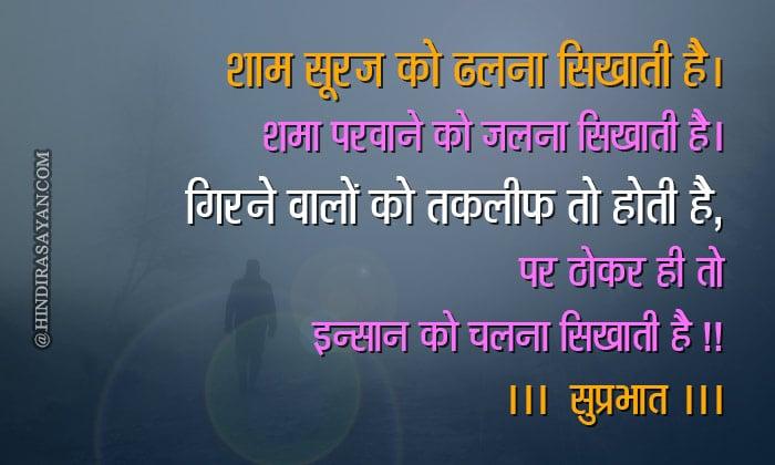 """Shaam suraj ko dhalna sikhaati hai, Shama parwaane ko jalna sikhaati hai, Girne waale ko takleef to hoti hai magar, Thokar hi insaan ko chalna sikhaati hai शाम सूरज को ढलना सिखाती है, शमा परवाने को जलना सिखाती है, गिरने वालों को तकलीफ तो होती है, पर ठोकर ही तो इन्सान को चलना सिखाती है !! """"गुड मॉर्निंग"""""""