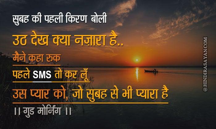 सुबह की पहली किरण बोली उठ देख क्या नज़ारा है मैने कहा रुक पहले SMS तो कर लूँ उस प्यार को जो सुबह से भी प्यारा है ---- गुड मॉर्निंग Subha ki ki pehli kiran boli uth dekh kya nazara hai maine kaha pehle sms to karlu us pyar ko jo subha se bhi pyara hai